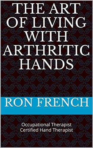 The Art of Living with Arthritic Hands by Ron French, OT, CHT