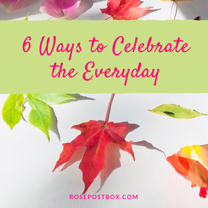self-care, celebrate everyday, ways to celebrate everyday, tips to enjoy the little things, stop and smell the roses, rosepost box, clean rose beauty