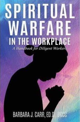 Spiritual Warfare in the Workplace by Barbara J. Carr, ED. D., BCCC
