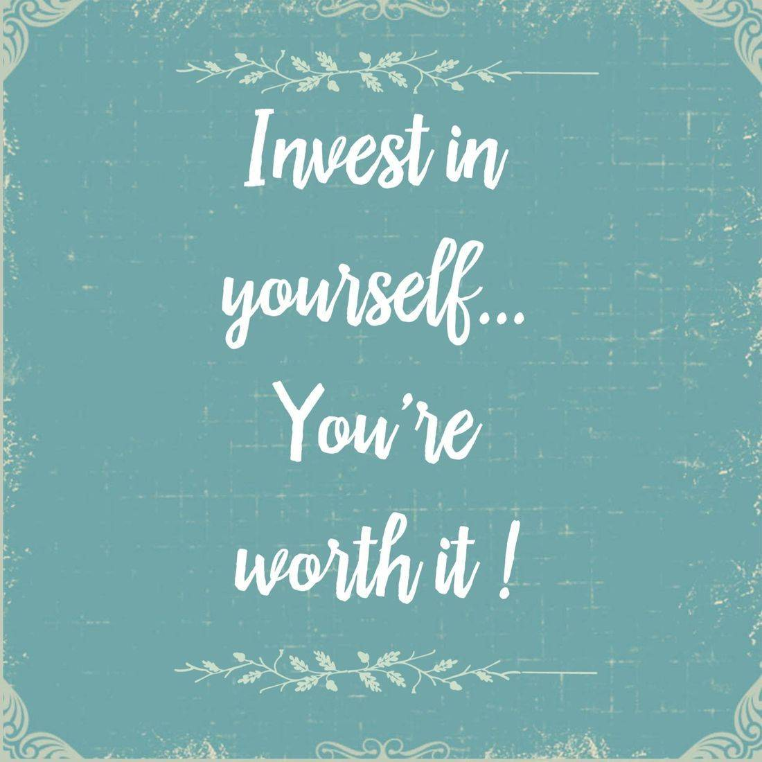 Invest in yourself, you're worth it