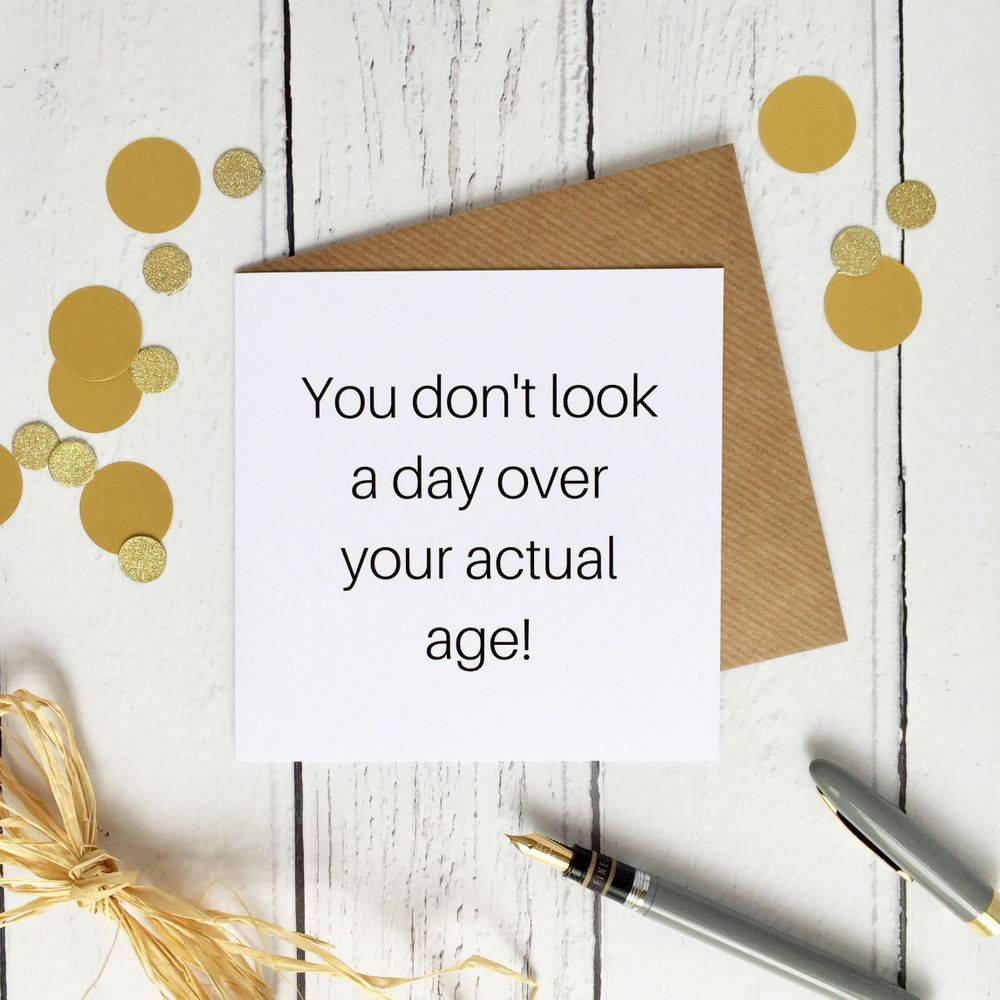 Birthday card you don't look a day over your actual age funny cheeky